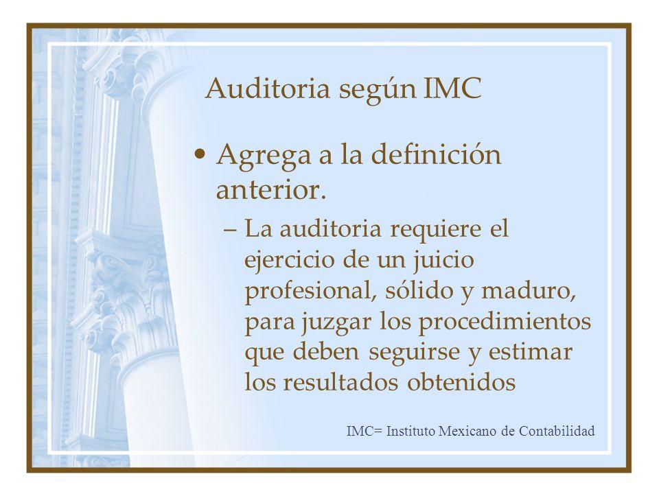 Auditoria según IMC Agrega a la definición anterior. –La auditoria requiere el ejercicio de un juicio profesional, sólido y maduro, para juzgar los pr