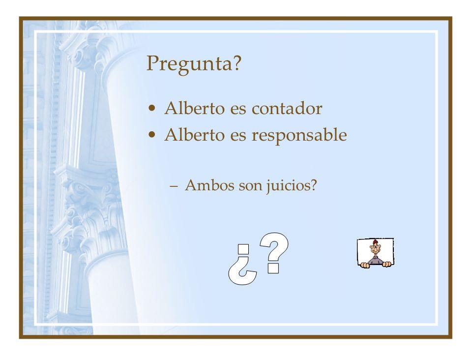 Pregunta? Alberto es contador Alberto es responsable –Ambos son juicios?
