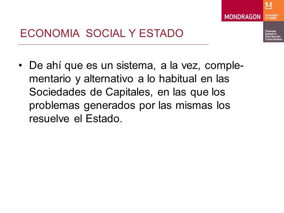 ECONOMIA SOCIAL Y ESTADO De ahí que es un sistema, a la vez, comple- mentario y alternativo a lo habitual en las Sociedades de Capitales, en las que los problemas generados por las mismas los resuelve el Estado.