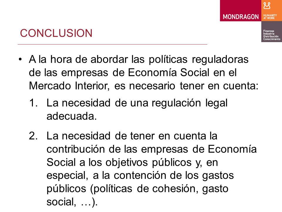 CONCLUSION A la hora de abordar las políticas reguladoras de las empresas de Economía Social en el Mercado Interior, es necesario tener en cuenta: 1.La necesidad de una regulación legal adecuada.