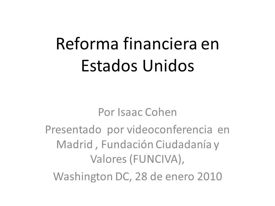 Reforma financiera en Estados Unidos Por Isaac Cohen Presentado por videoconferencia en Madrid, Fundación Ciudadanía y Valores (FUNCIVA), Washington D
