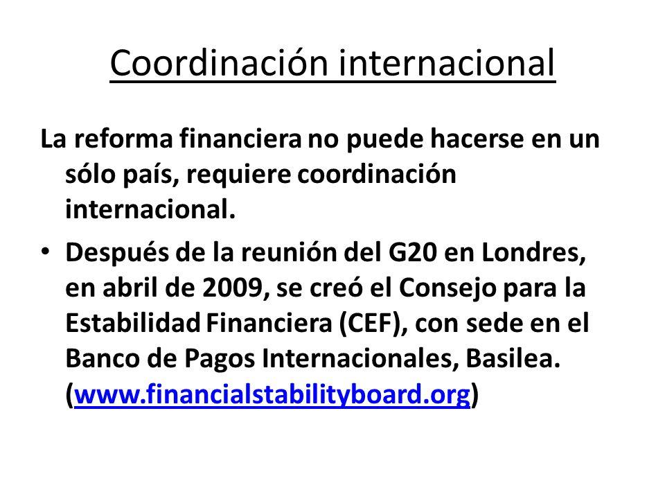Coordinación internacional La reforma financiera no puede hacerse en un sólo país, requiere coordinación internacional. Después de la reunión del G20