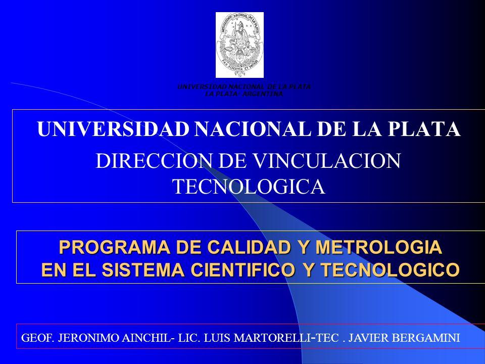 PROGRAMA DE CALIDAD Y METROLOGIA EN EL SISTEMA CIENTIFICO Y TECNOLOGICO UNIVERSIDAD NACIONAL DE LA PLATA DIRECCION DE VINCULACION TECNOLOGICA UNIVERSIDAD NACIONAL DE LA PLATA LA PLATA- ARGENTINA GEOF.