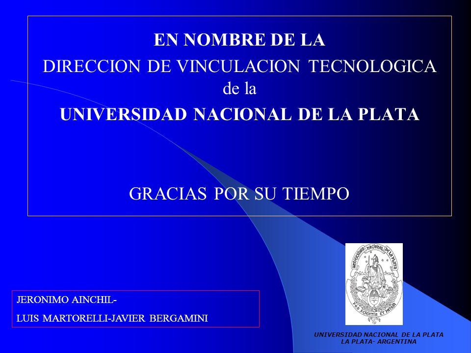 UNIVERSIDAD NACIONAL DE LA PLATA LA PLATA- ARGENTINA EN NOMBRE DE LA DIRECCION DE VINCULACION TECNOLOGICA de la UNIVERSIDAD NACIONAL DE LA PLATA GRACIAS POR SU TIEMPO JERONIMO AINCHIL- LUIS MARTORELLI-JAVIER BERGAMINI