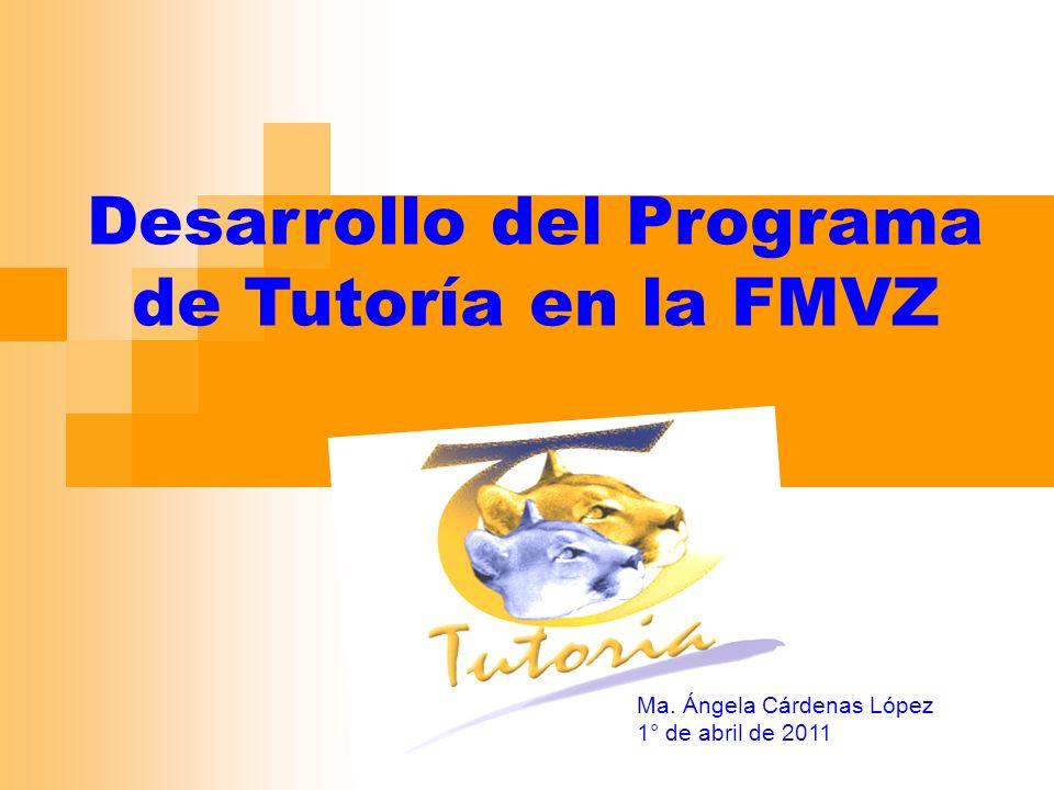 Desarrollo del Programa de Tutoría en la FMVZ Ma. Ángela Cárdenas López 1° de abril de 2011