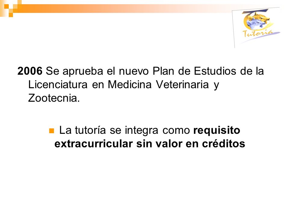 2006 Se aprueba el nuevo Plan de Estudios de la Licenciatura en Medicina Veterinaria y Zootecnia. La tutoría se integra como requisito extracurricular