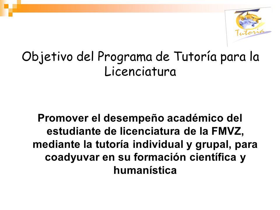 Objetivo del Programa de Tutoría para la Licenciatura Promover el desempeño académico del estudiante de licenciatura de la FMVZ, mediante la tutoría i