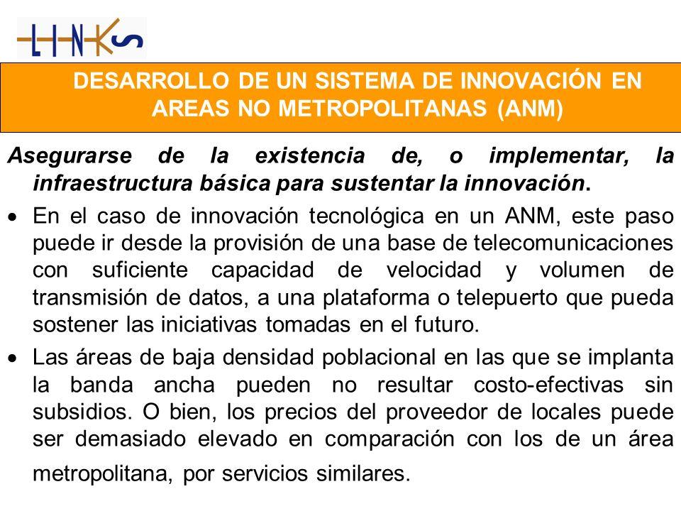 DESARROLLO DE UN SISTEMA DE INNOVACIÓN EN AREAS NO METROPOLITANAS (ANM) Asegurarse de la existencia de, o implementar, la infraestructura básica para sustentar la innovación.