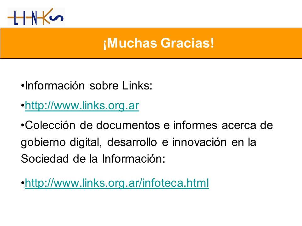Información sobre Links: http://www.links.org.ar Colección de documentos e informes acerca de gobierno digital, desarrollo e innovación en la Sociedad de la Información: http://www.links.org.ar/infoteca.html ¡Muchas Gracias!