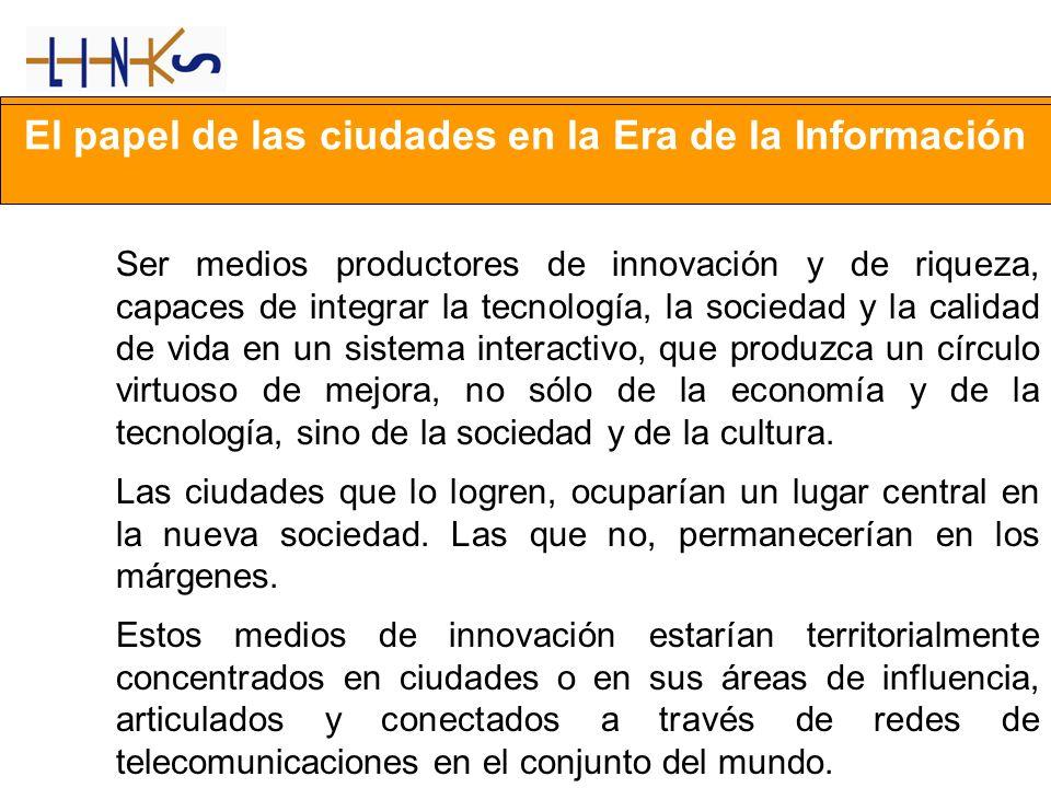 El papel de las ciudades en la Era de la Información Ser medios productores de innovación y de riqueza, capaces de integrar la tecnología, la sociedad
