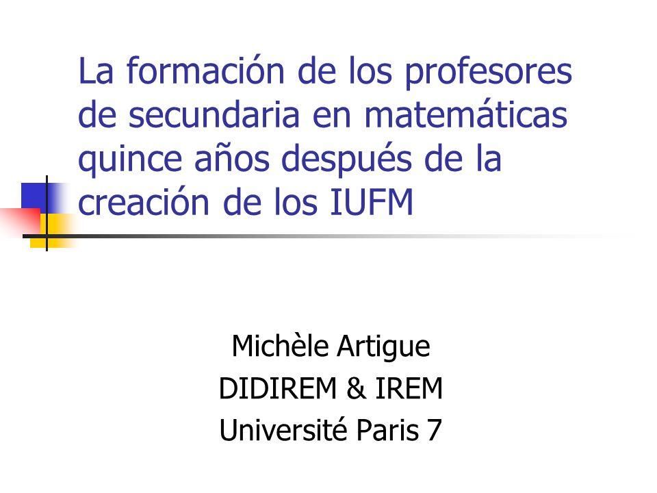 La formación de los profesores de secundaria en matemáticas quince años después de la creación de los IUFM Michèle Artigue DIDIREM & IREM Université Paris 7