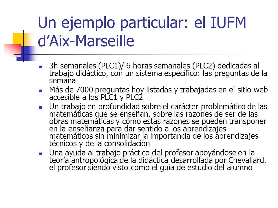 Un ejemplo particular: el IUFM dAix-Marseille 3h semanales (PLC1)/ 6 horas semanales (PLC2) dedicadas al trabajo didáctico, con un sistema específico: las preguntas de la semana Más de 7000 preguntas hoy listadas y trabajadas en el sitio web accesible a los PLC1 y PLC2 Un trabajo en profundidad sobre el carácter problemático de las matemáticas que se enseñan, sobre las razones de ser de las obras matemáticas y cómo estas razones se pueden transponer en la enseñanza para dar sentido a los aprendizajes matemáticos sin minimizar la importancia de los aprendizajes técnicos y de la consolidación Una ayuda al trabajo práctico del profesor apoyándose en la teoría antropológica de la didáctica desarrollada por Chevallard, el profesor siendo visto como el guía de estudio del alumno