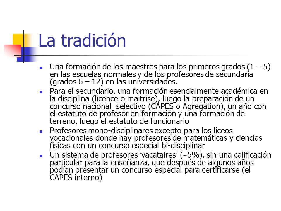La tradición Una formación de los maestros para los primeros grados (1 – 5) en las escuelas normales y de los profesores de secundaria (grados 6 – 12) en las universidades.