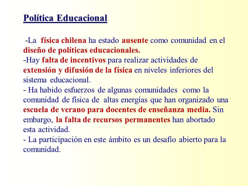 Política Educacional -La física chilena ha estado ausente como comunidad en el diseño de políticas educacionales. -Hay falta de incentivos para realiz