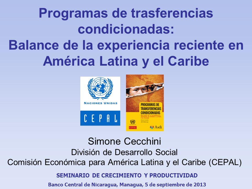 Programas de trasferencias condicionadas: Balance de la experiencia reciente en América Latina y el Caribe Simone Cecchini División de Desarrollo Social Comisión Económica para América Latina y el Caribe (CEPAL) SEMINARIO DE CRECIMIENTO Y PRODUCTIVIDAD Banco Central de Nicaragua, Managua, 5 de septiembre de 2013
