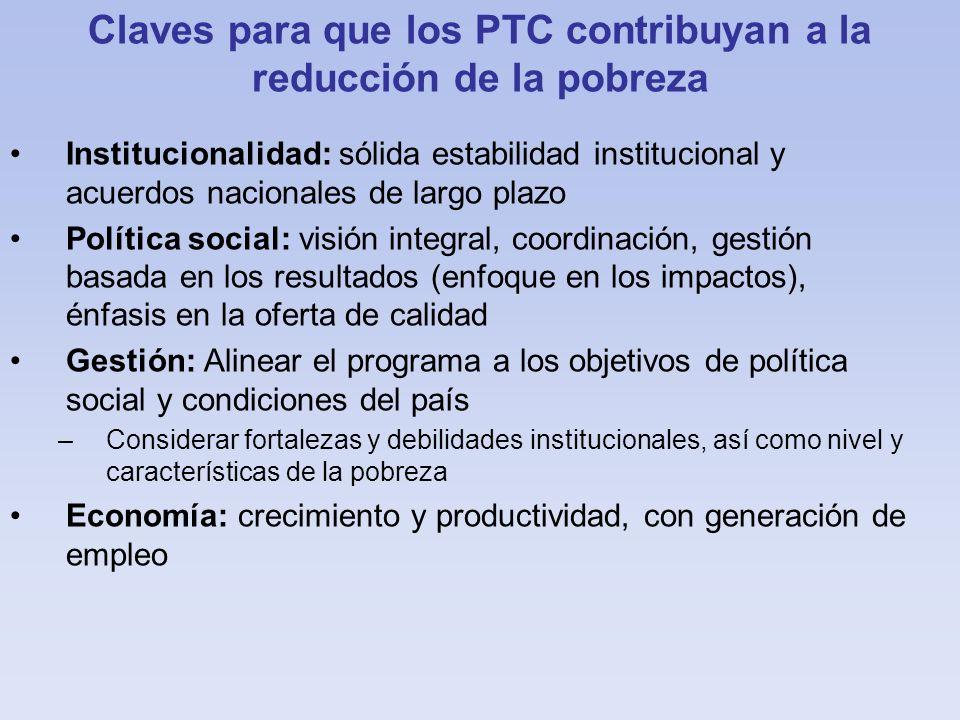 Claves para que los PTC contribuyan a la reducción de la pobreza Institucionalidad: sólida estabilidad institucional y acuerdos nacionales de largo pl