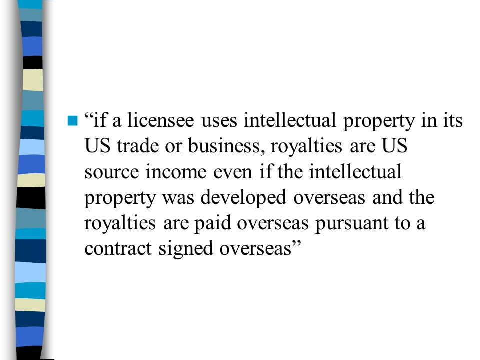 if a licensee uses intellectual property in its US trade or business, royalties are US source income even if the intellectual property was developed overseas and the royalties are paid overseas pursuant to a contract signed overseas