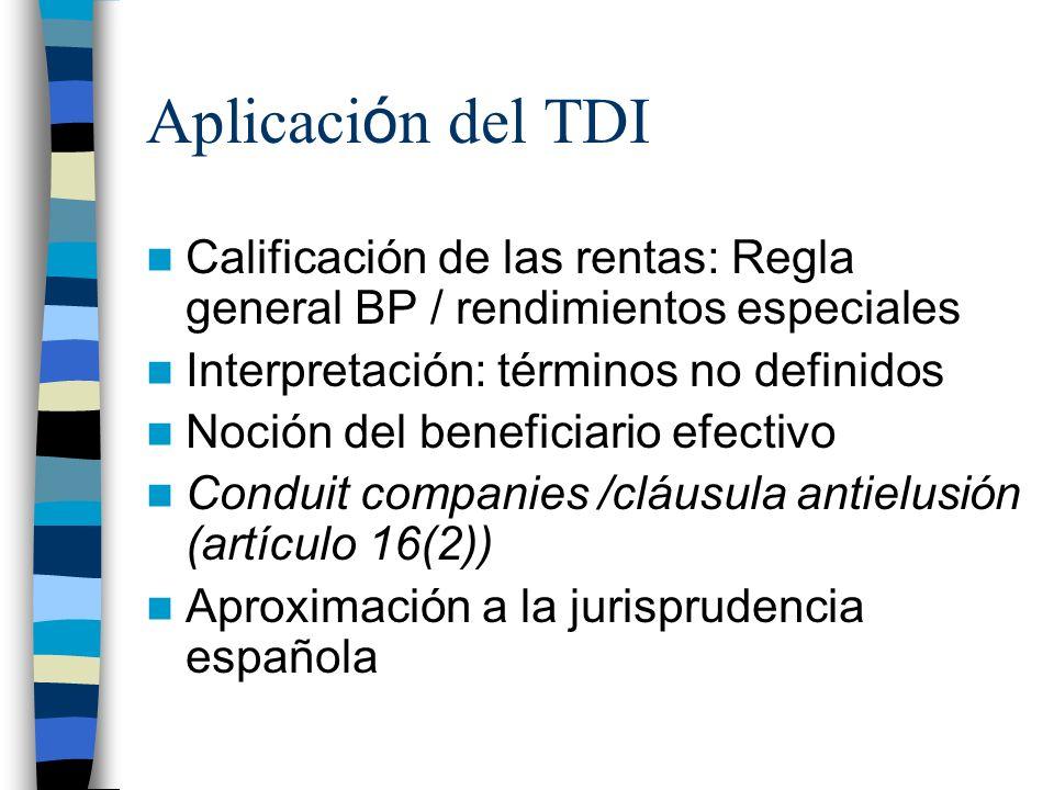 Aplicaci ó n del TDI Calificación de las rentas: Regla general BP / rendimientos especiales Interpretación: términos no definidos Noción del beneficiario efectivo Conduit companies /cláusula antielusión (artículo 16(2)) Aproximación a la jurisprudencia española