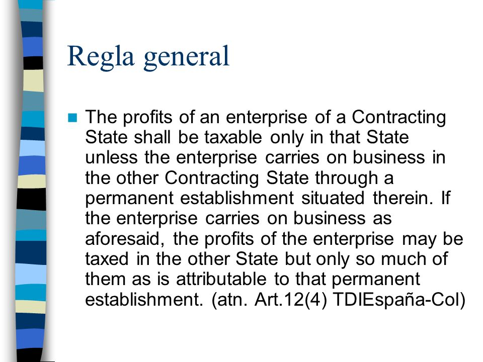 Regla general The profits of an enterprise of a Contracting State shall be taxable only in that State unless the enterprise carries on business in the other Contracting State through a permanent establishment situated therein.