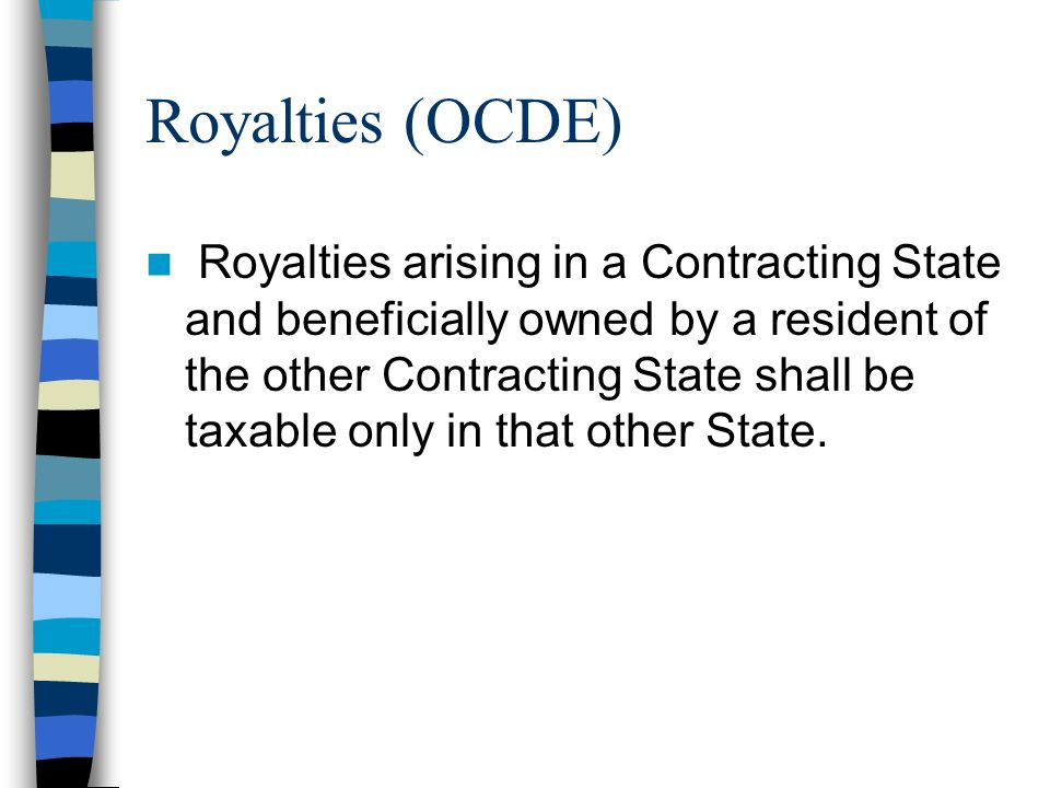 Royalties (OCDE) Royalties arising in a Contracting State and beneficially owned by a resident of the other Contracting State shall be taxable only in that other State.