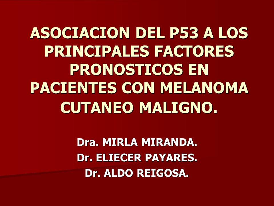ASOCIACION DEL P53 A LOS PRINCIPALES FACTORES PRONOSTICOS EN PACIENTES CON MELANOMA CUTANEO MALIGNO. Dra. MIRLA MIRANDA. Dr. ELIECER PAYARES. Dr. ALDO