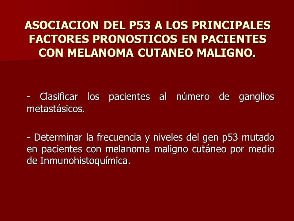 ASOCIACION DEL P53 A LOS PRINCIPALES FACTORES PRONOSTICOS EN PACIENTES CON MELANOMA CUTANEO MALIGNO. - Clasificar los pacientes al número de ganglios