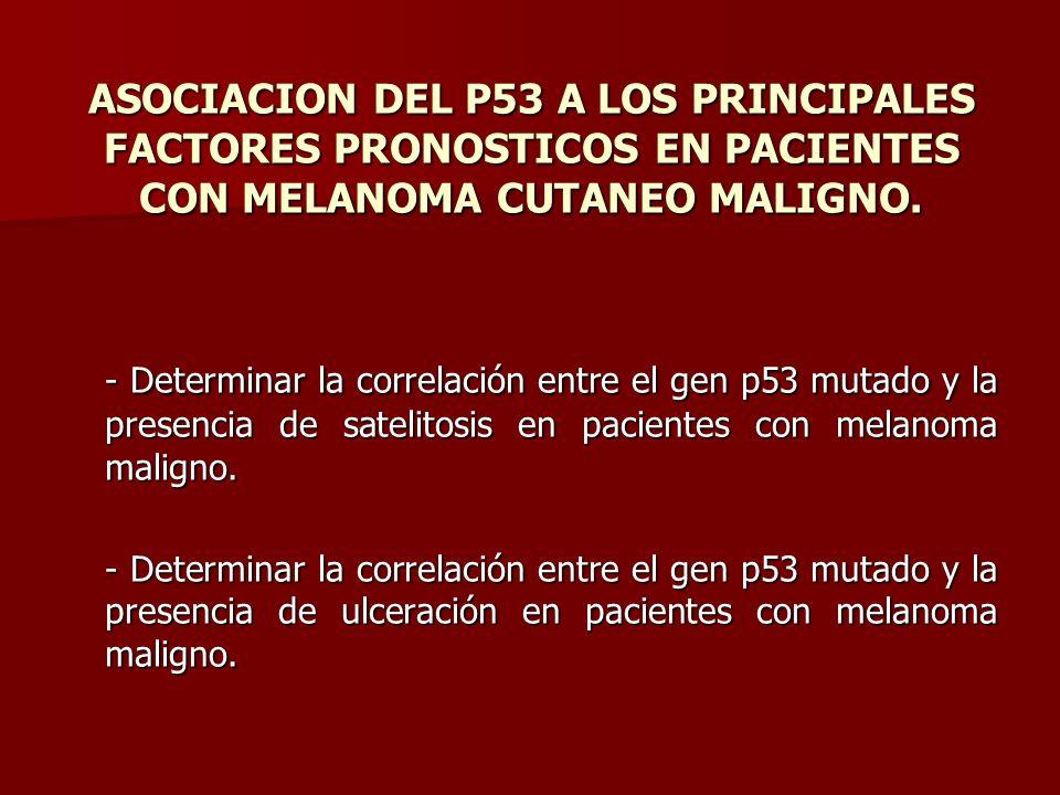 ASOCIACION DEL P53 A LOS PRINCIPALES FACTORES PRONOSTICOS EN PACIENTES CON MELANOMA CUTANEO MALIGNO. - Determinar la correlación entre el gen p53 muta