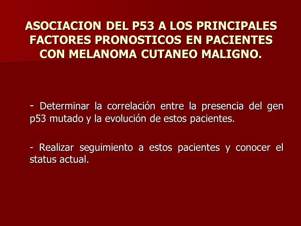 ASOCIACION DEL P53 A LOS PRINCIPALES FACTORES PRONOSTICOS EN PACIENTES CON MELANOMA CUTANEO MALIGNO. - Determinar la correlación entre la presencia de
