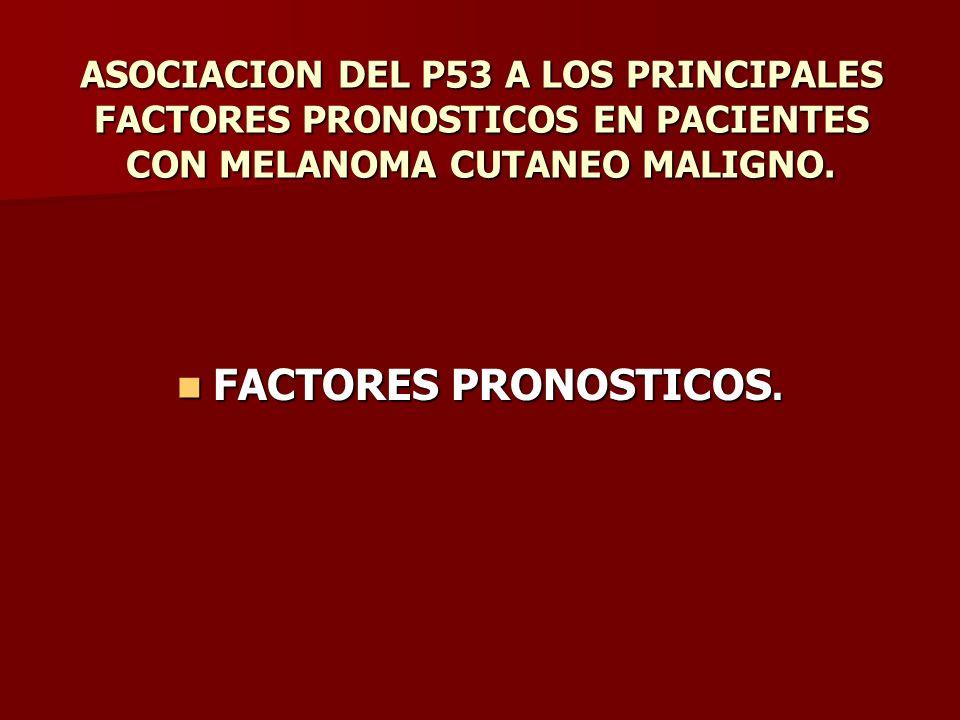 ASOCIACION DEL P53 A LOS PRINCIPALES FACTORES PRONOSTICOS EN PACIENTES CON MELANOMA CUTANEO MALIGNO. FACTORES PRONOSTICOS. FACTORES PRONOSTICOS.