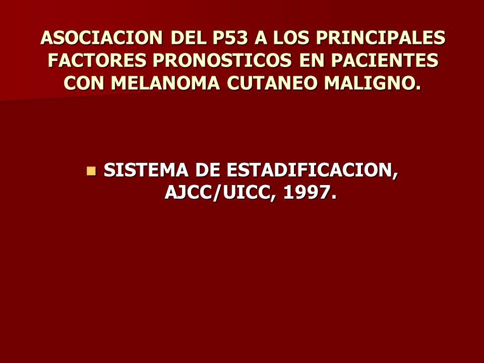 ASOCIACION DEL P53 A LOS PRINCIPALES FACTORES PRONOSTICOS EN PACIENTES CON MELANOMA CUTANEO MALIGNO. SISTEMA DE ESTADIFICACION, AJCC/UICC, 1997. SISTE