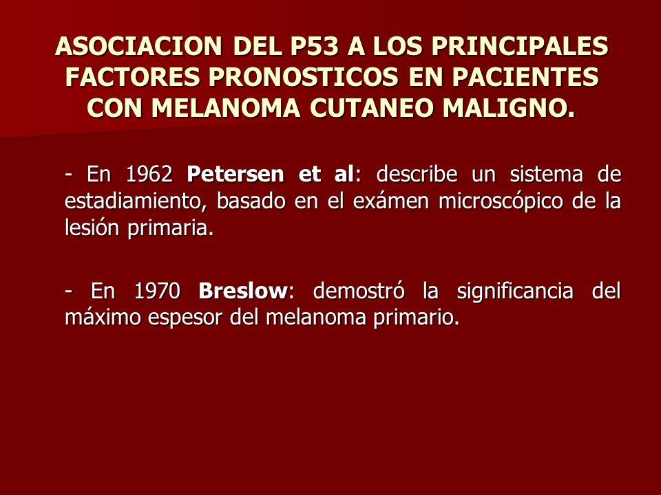 ASOCIACION DEL P53 A LOS PRINCIPALES FACTORES PRONOSTICOS EN PACIENTES CON MELANOMA CUTANEO MALIGNO. - En 1962 Petersen et al: describe un sistema de