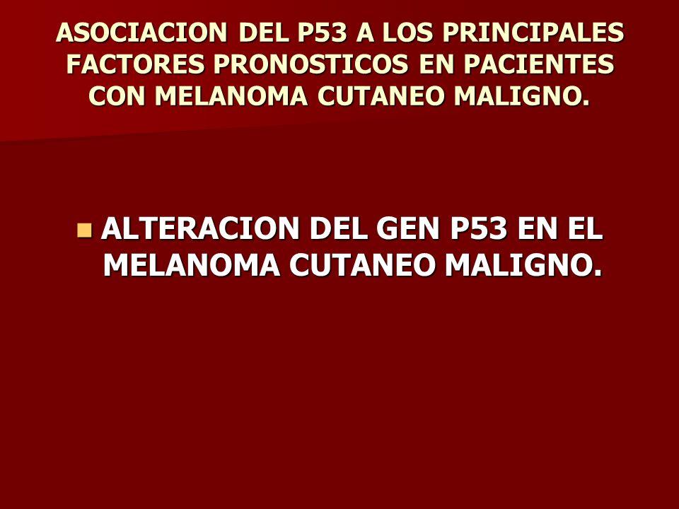 ASOCIACION DEL P53 A LOS PRINCIPALES FACTORES PRONOSTICOS EN PACIENTES CON MELANOMA CUTANEO MALIGNO. ALTERACION DEL GEN P53 EN EL MELANOMA CUTANEO MAL