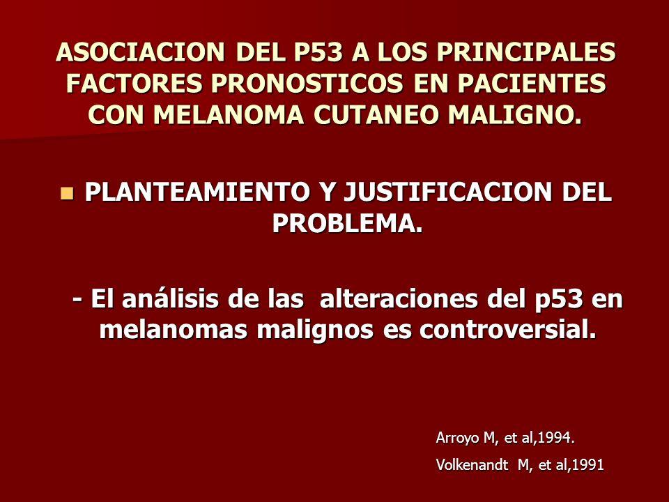 ASOCIACION DEL P53 A LOS PRINCIPALES FACTORES PRONOSTICOS EN PACIENTES CON MELANOMA CUTANEO MALIGNO. PLANTEAMIENTO Y JUSTIFICACION DEL PROBLEMA. PLANT