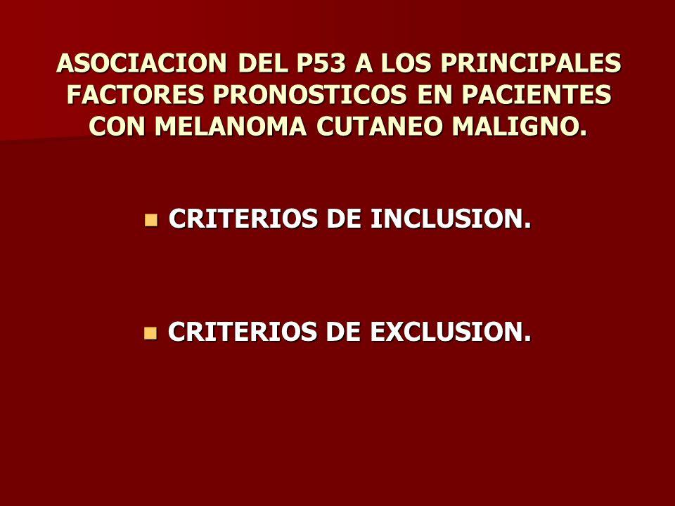 ASOCIACION DEL P53 A LOS PRINCIPALES FACTORES PRONOSTICOS EN PACIENTES CON MELANOMA CUTANEO MALIGNO. CRITERIOS DE INCLUSION. CRITERIOS DE INCLUSION. C