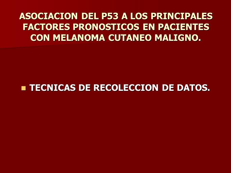 ASOCIACION DEL P53 A LOS PRINCIPALES FACTORES PRONOSTICOS EN PACIENTES CON MELANOMA CUTANEO MALIGNO. TECNICAS DE RECOLECCION DE DATOS. TECNICAS DE REC