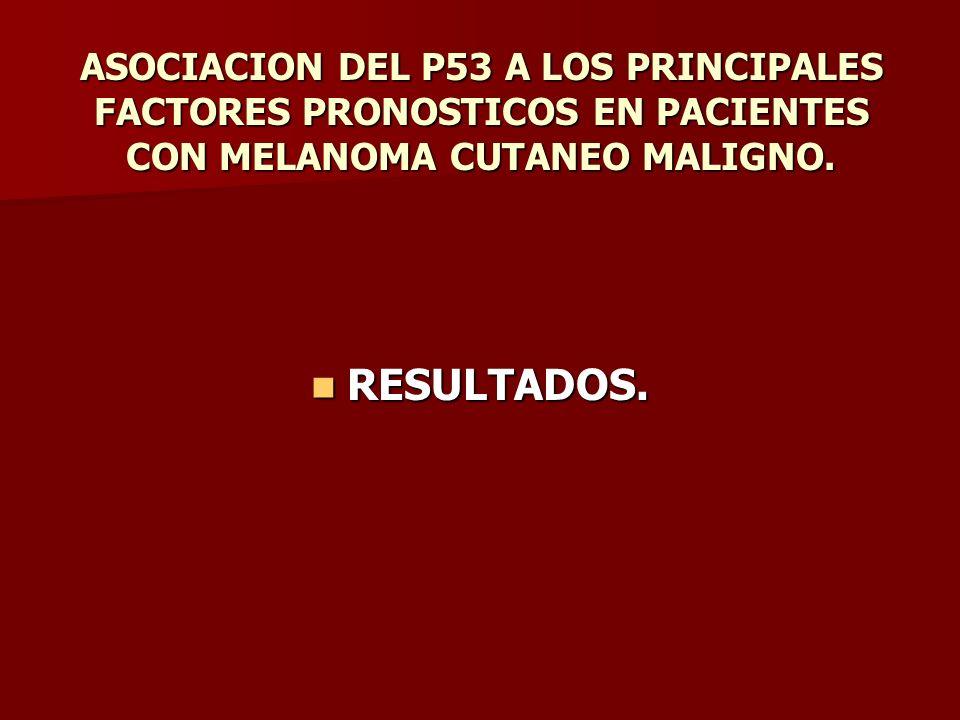 ASOCIACION DEL P53 A LOS PRINCIPALES FACTORES PRONOSTICOS EN PACIENTES CON MELANOMA CUTANEO MALIGNO. RESULTADOS. RESULTADOS.