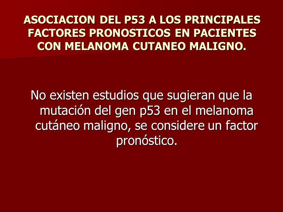ASOCIACION DEL P53 A LOS PRINCIPALES FACTORES PRONOSTICOS EN PACIENTES CON MELANOMA CUTANEO MALIGNO. No existen estudios que sugieran que la mutación