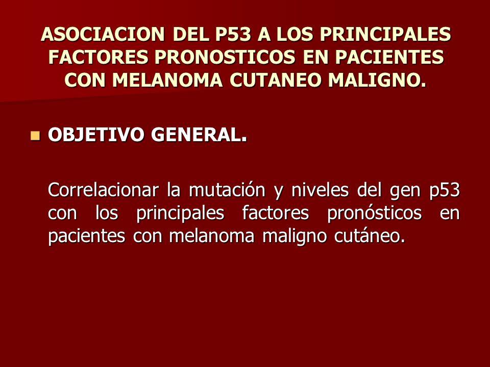 ASOCIACION DEL P53 A LOS PRINCIPALES FACTORES PRONOSTICOS EN PACIENTES CON MELANOMA CUTANEO MALIGNO. OBJETIVO GENERAL. OBJETIVO GENERAL. Correlacionar