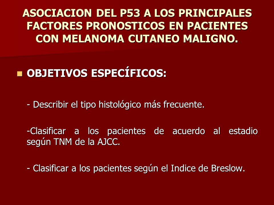 ASOCIACION DEL P53 A LOS PRINCIPALES FACTORES PRONOSTICOS EN PACIENTES CON MELANOMA CUTANEO MALIGNO. OBJETIVOS ESPECÍFICOS: OBJETIVOS ESPECÍFICOS: - D