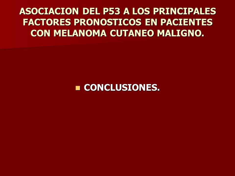 ASOCIACION DEL P53 A LOS PRINCIPALES FACTORES PRONOSTICOS EN PACIENTES CON MELANOMA CUTANEO MALIGNO. CONCLUSIONES. CONCLUSIONES.