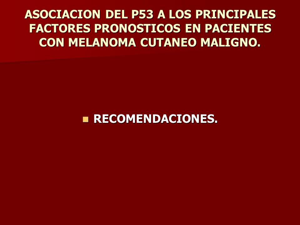 ASOCIACION DEL P53 A LOS PRINCIPALES FACTORES PRONOSTICOS EN PACIENTES CON MELANOMA CUTANEO MALIGNO. RECOMENDACIONES. RECOMENDACIONES.