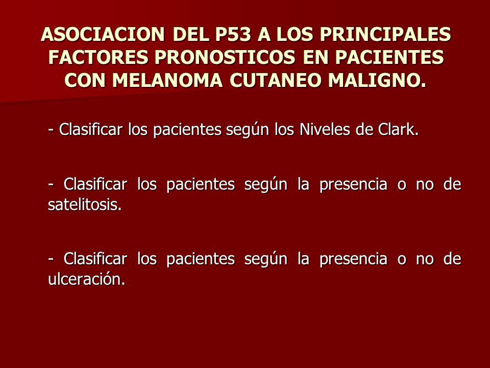 ASOCIACION DEL P53 A LOS PRINCIPALES FACTORES PRONOSTICOS EN PACIENTES CON MELANOMA CUTANEO MALIGNO. - Clasificar los pacientes según los Niveles de C