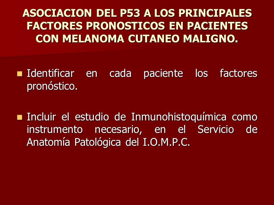 ASOCIACION DEL P53 A LOS PRINCIPALES FACTORES PRONOSTICOS EN PACIENTES CON MELANOMA CUTANEO MALIGNO. Identificar en cada paciente los factores pronóst