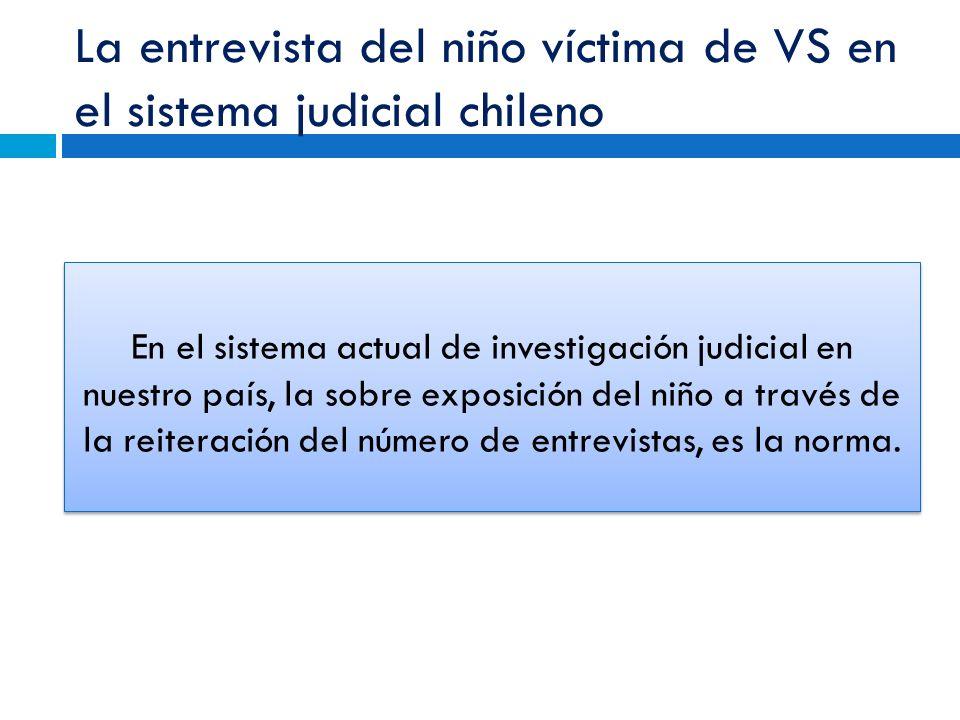 La entrevista del niño víctima de VS en el sistema judicial chileno En el sistema actual de investigación judicial en nuestro país, la sobre exposición del niño a través de la reiteración del número de entrevistas, es la norma.