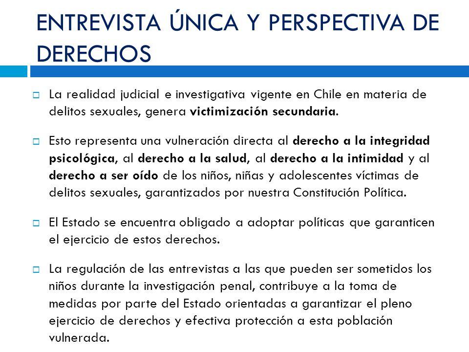 ENTREVISTA ÚNICA Y PERSPECTIVA DE DERECHOS La realidad judicial e investigativa vigente en Chile en materia de delitos sexuales, genera victimización secundaria.