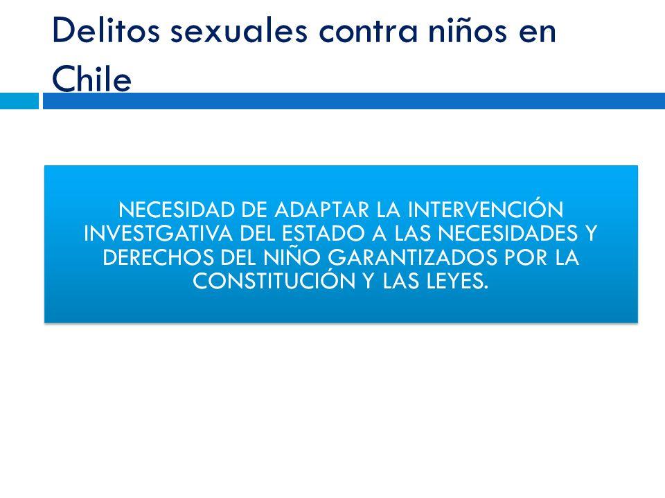 Delitos sexuales contra niños en Chile NECESIDAD DE ADAPTAR LA INTERVENCIÓN INVESTGATIVA DEL ESTADO A LAS NECESIDADES Y DERECHOS DEL NIÑO GARANTIZADOS POR LA CONSTITUCIÓN Y LAS LEYES.