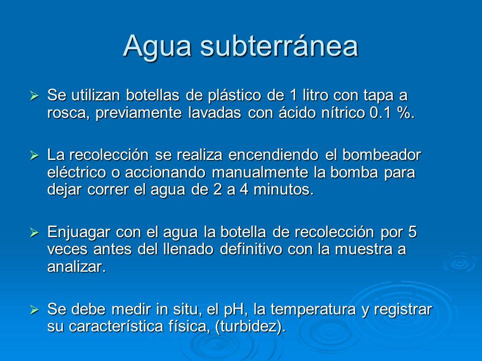 Agua subterránea Se utilizan botellas de plástico de 1 litro con tapa a rosca, previamente lavadas con ácido nítrico 0.1 %. Se utilizan botellas de pl