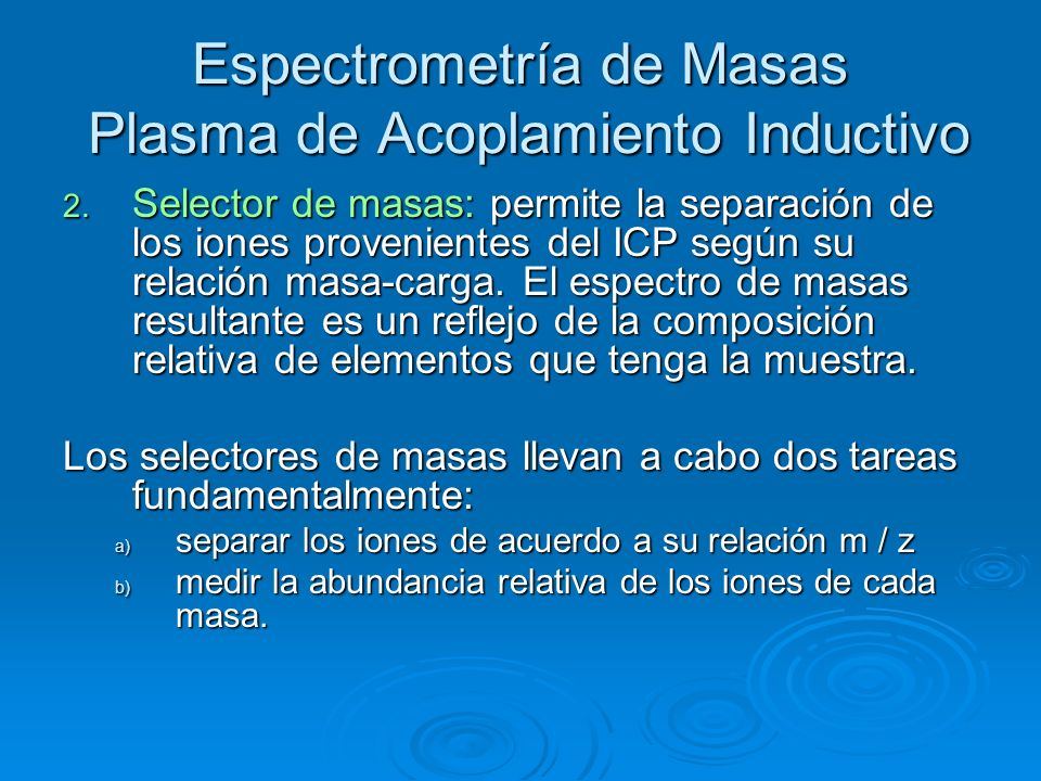 Espectrometría de Masas Plasma de Acoplamiento Inductivo 2. Selector de masas: permite la separación de los iones provenientes del ICP según su relaci