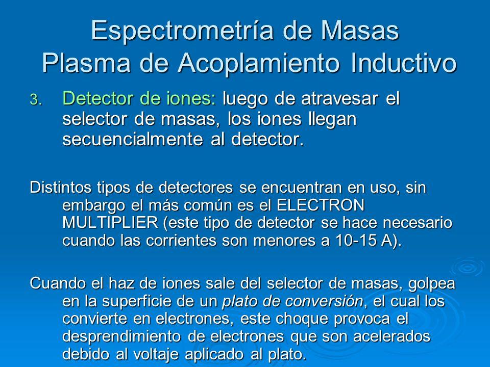 Espectrometría de Masas Plasma de Acoplamiento Inductivo 3. Detector de iones: luego de atravesar el selector de masas, los iones llegan secuencialmen