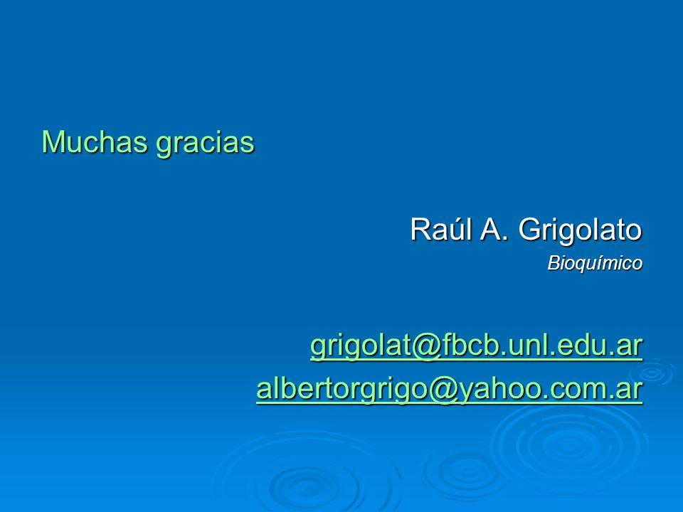 Muchas gracias Raúl A. Grigolato Bioquímico grigolat@fbcb.unl.edu.ar albertorgrigo@yahoo.com.ar